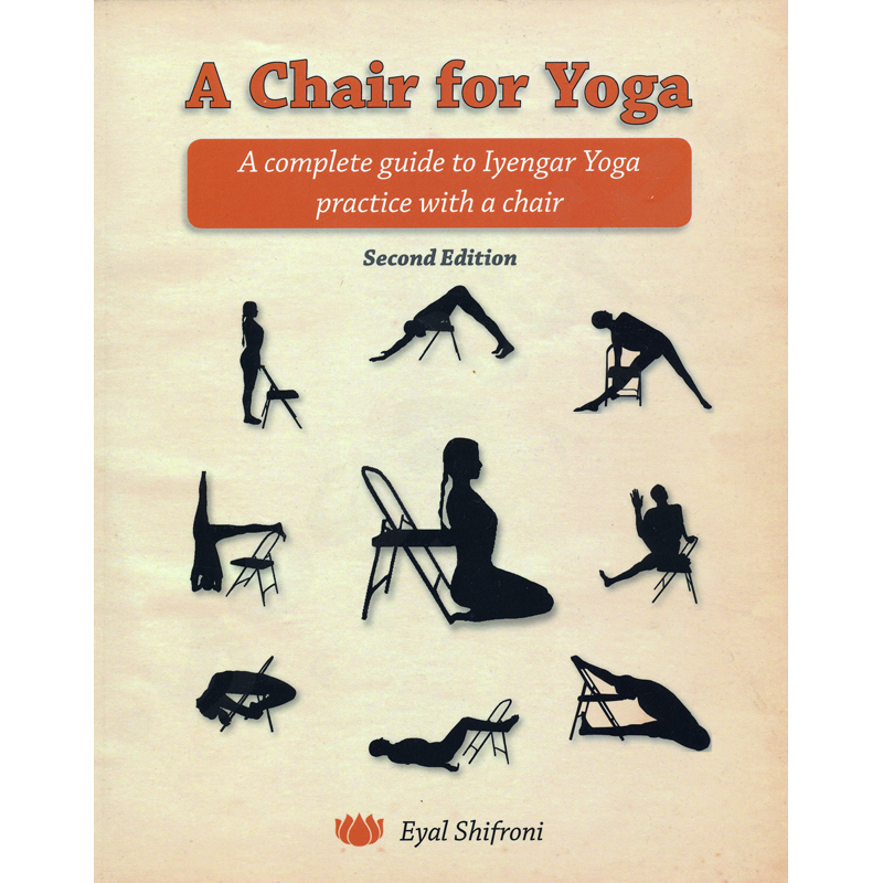 A Chair for Yoga: A Complete Guide to Iyengar Yoga Practice with a Chair – Eyal Shifroni