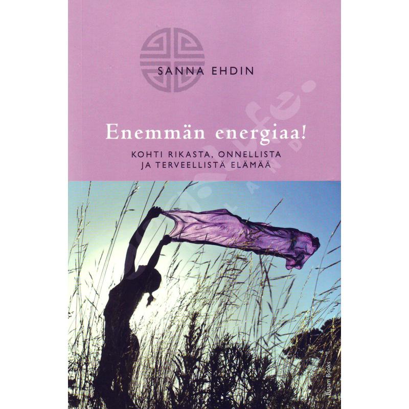 Enemmän energiaa! – Kohti rikasta, onnellista ja terveellistä elämää – Sanna Ehdin