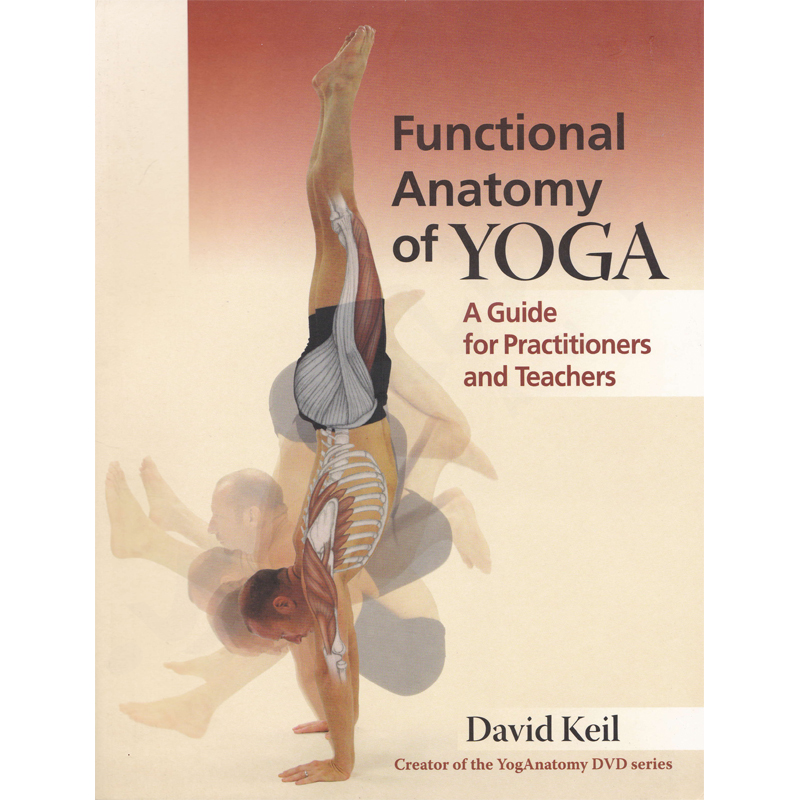 Functional Anatomy of Yoga: A Guide for Practitioners and Teachers – David Keil