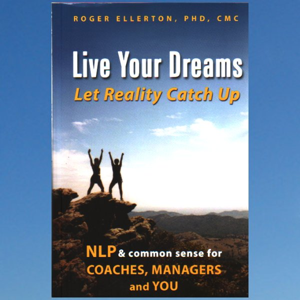 Live Your Dreams… Let Reality Catch Up: Nlp and Common Sense for Coaches, Managers and You – Roger Ellerton