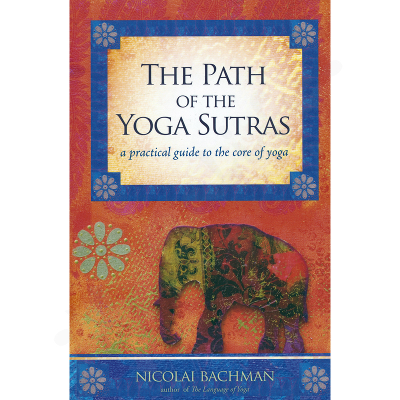 The Path of the Yoga Sutras: A Practical Guide to the Core of Yoga  – Nicolai Bachman